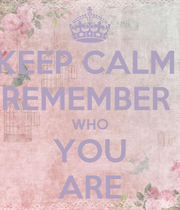 KEEP CALM  REMEMBER  WHO YOU ARE