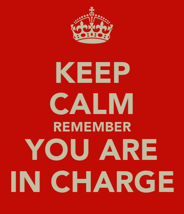 KEEP CALM REMEMBER YOU ARE IN CHARGE