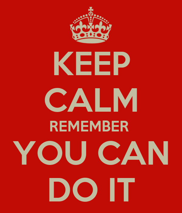 KEEP CALM REMEMBER  YOU CAN DO IT