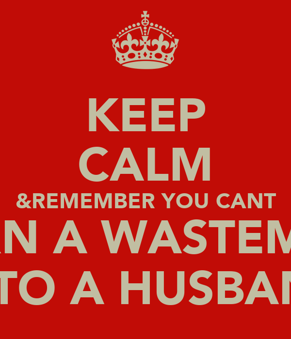 KEEP CALM &REMEMBER YOU CANT TURN A WASTEMAN INTO A HUSBAND