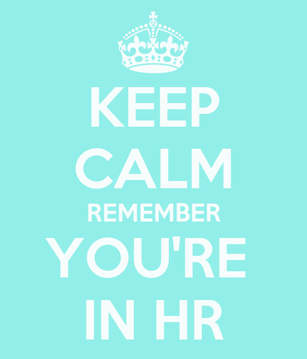 KEEP CALM REMEMBER YOU'RE  IN HR