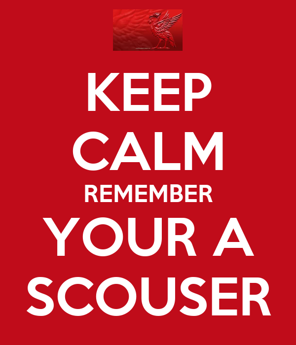 KEEP CALM REMEMBER YOUR A SCOUSER