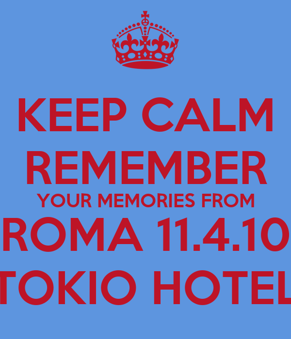 KEEP CALM REMEMBER YOUR MEMORIES FROM ROMA 11.4.10 TOKIO HOTEL
