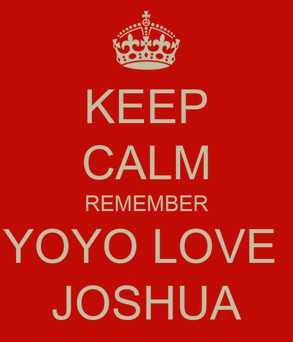 KEEP CALM REMEMBER YOYO LOVE  JOSHUA