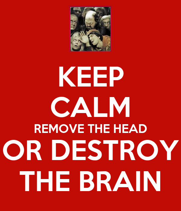 KEEP CALM REMOVE THE HEAD OR DESTROY THE BRAIN