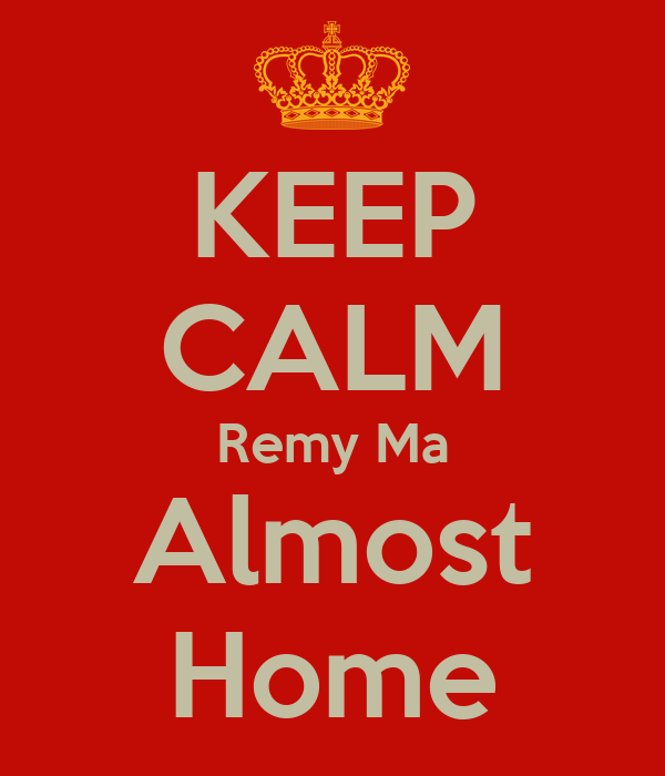KEEP CALM Remy Ma Almost Home