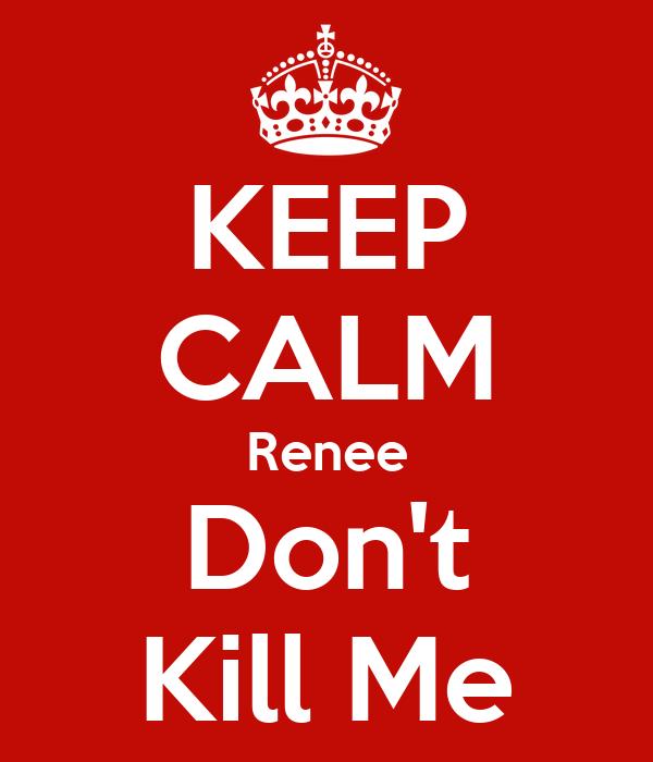 KEEP CALM Renee Don't Kill Me