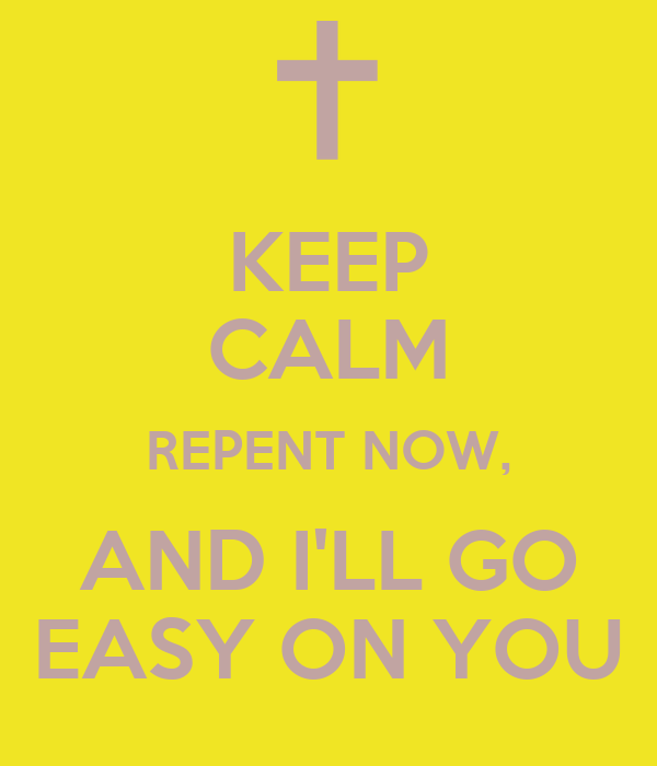 KEEP CALM REPENT NOW, AND I'LL GO EASY ON YOU