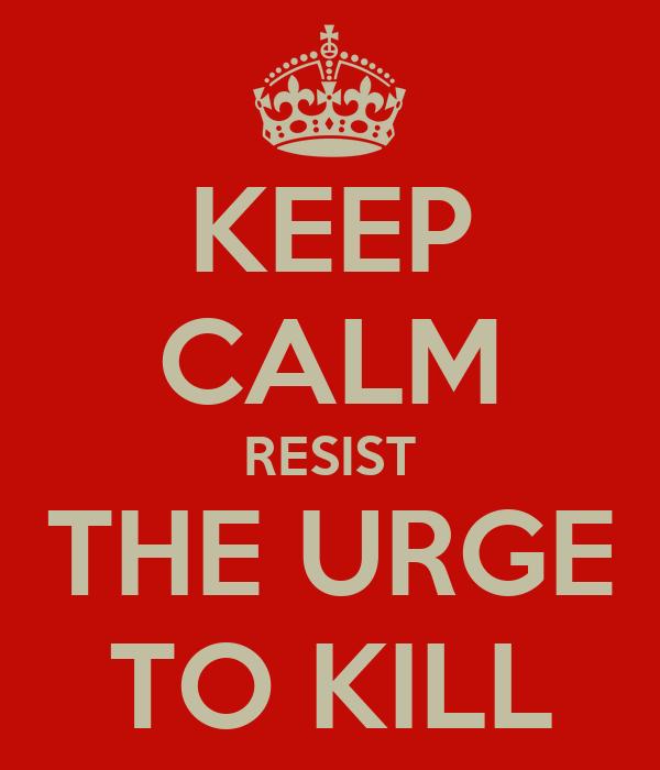 KEEP CALM RESIST THE URGE TO KILL