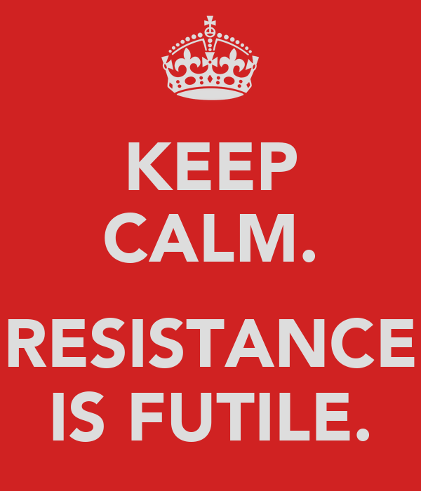 KEEP CALM.  RESISTANCE IS FUTILE.