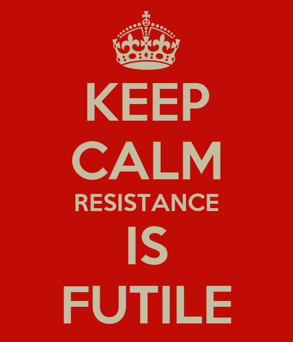 KEEP CALM RESISTANCE IS FUTILE