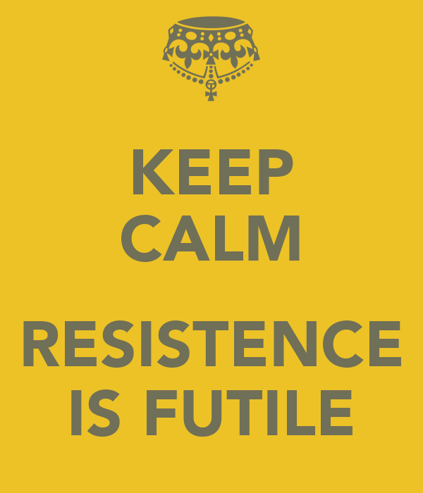 KEEP CALM  RESISTENCE IS FUTILE