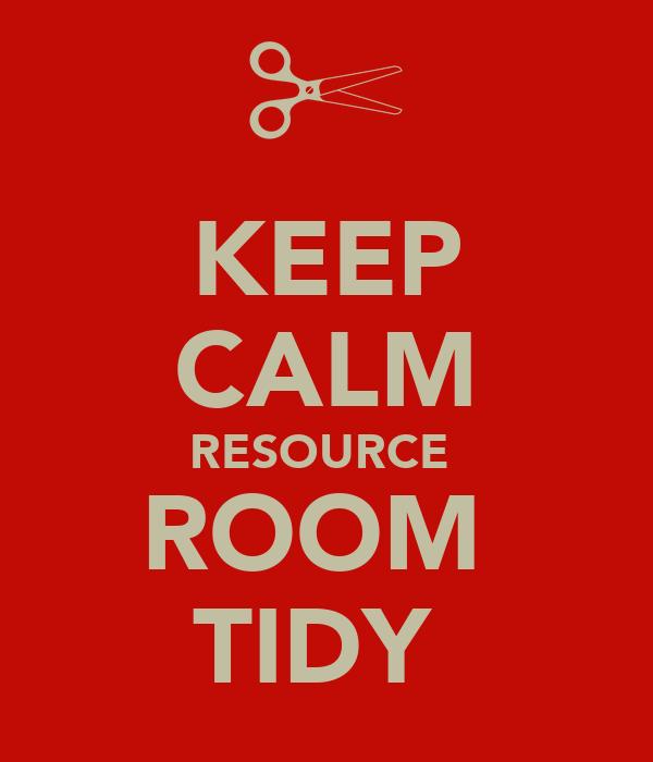 KEEP CALM RESOURCE  ROOM  TIDY