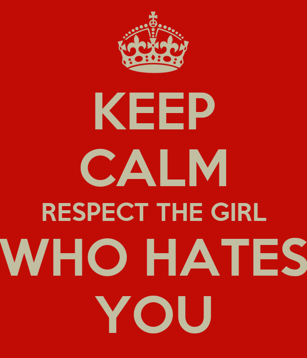 KEEP CALM RESPECT THE GIRL WHO HATES YOU