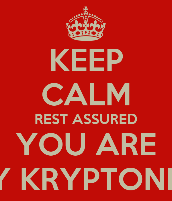 KEEP CALM REST ASSURED YOU ARE MY KRYPTONITE