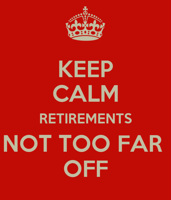 KEEP CALM RETIREMENTS NOT TOO FAR  OFF