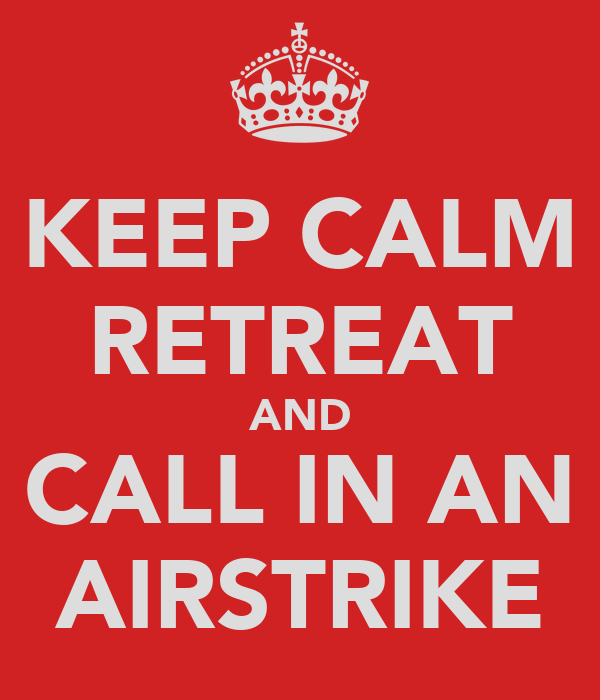 KEEP CALM RETREAT AND CALL IN AN AIRSTRIKE