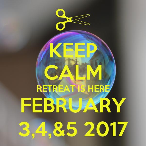 KEEP CALM RETREAT IS HERE FEBRUARY 3,4,&5 2017