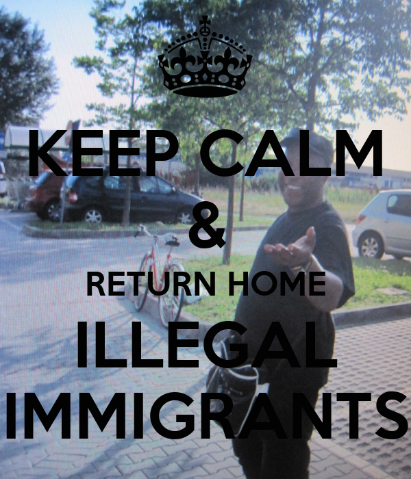 KEEP CALM & RETURN HOME ILLEGAL IMMIGRANTS