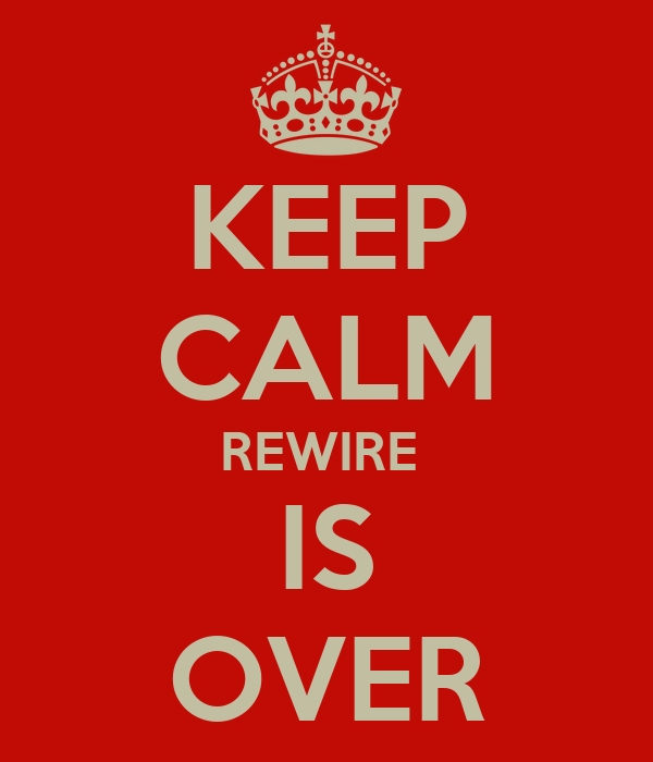 KEEP CALM REWIRE  IS OVER