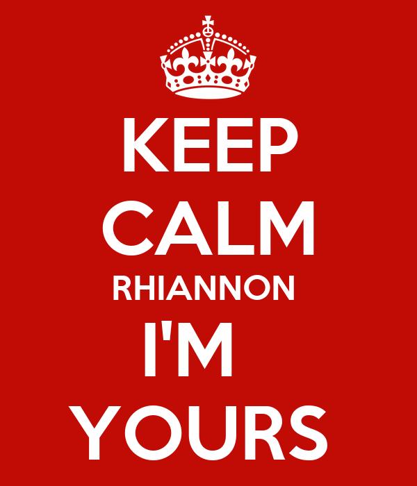 KEEP CALM RHIANNON  I'M   YOURS