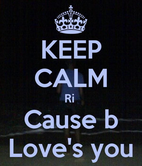 KEEP CALM Ri  Cause b Love's you