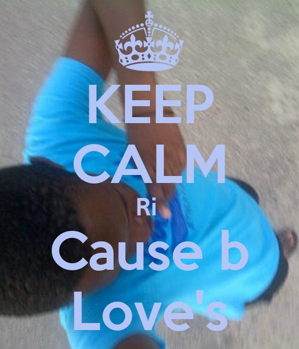 KEEP CALM Ri  Cause b Love's