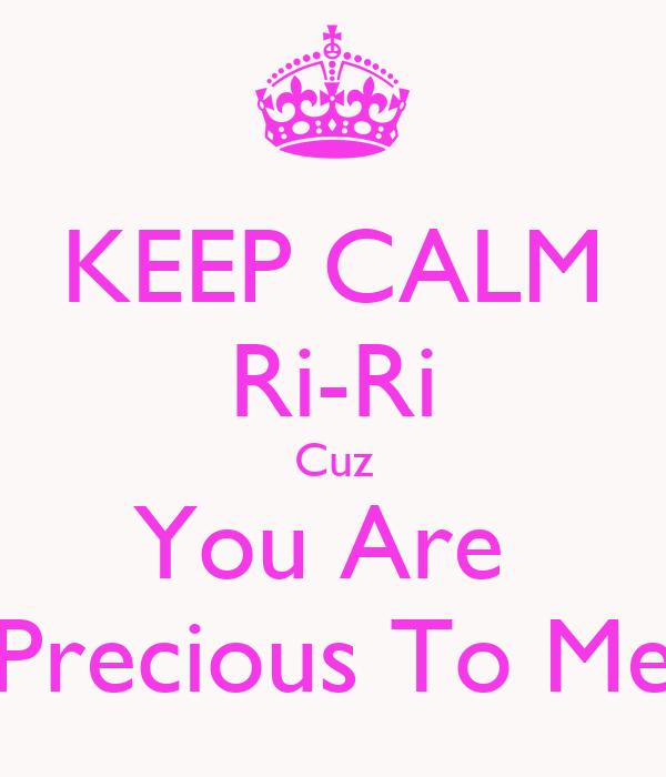 KEEP CALM Ri-Ri Cuz You Are  Precious To Me