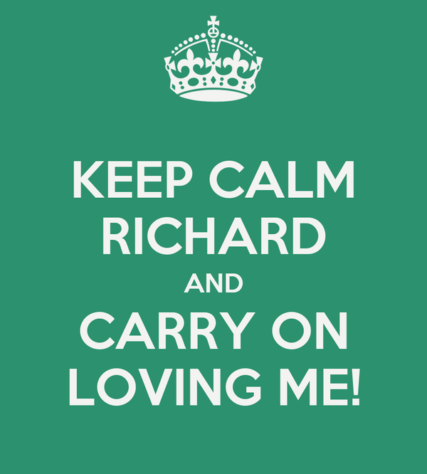 KEEP CALM RICHARD AND CARRY ON LOVING ME!