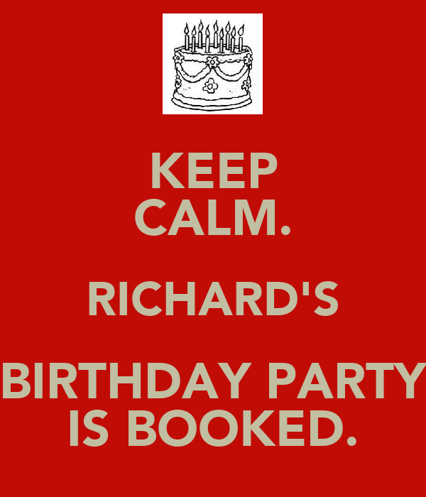 KEEP CALM. RICHARD'S BIRTHDAY PARTY IS BOOKED.