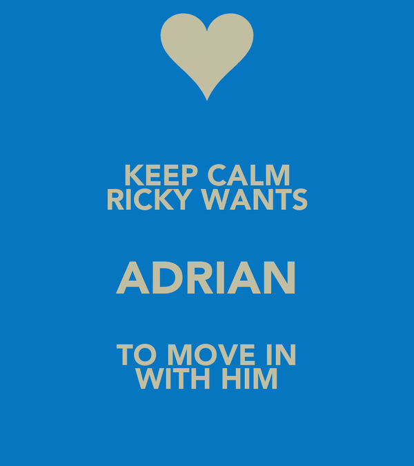 KEEP CALM RICKY WANTS ADRIAN TO MOVE IN WITH HIM