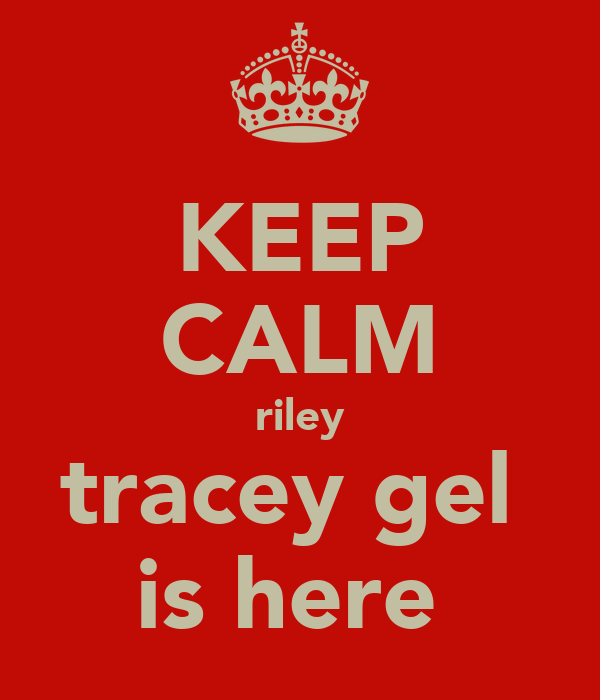 KEEP CALM riley tracey gel  is here
