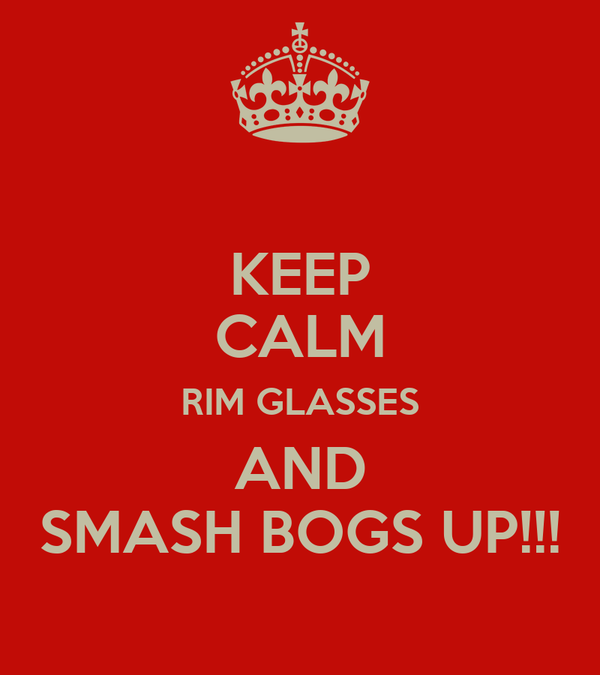 KEEP CALM RIM GLASSES AND SMASH BOGS UP!!!