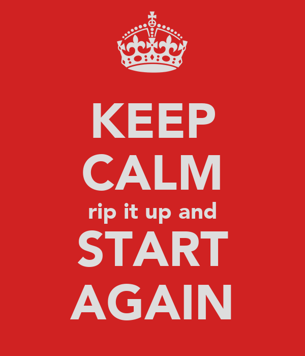 KEEP CALM rip it up and START AGAIN