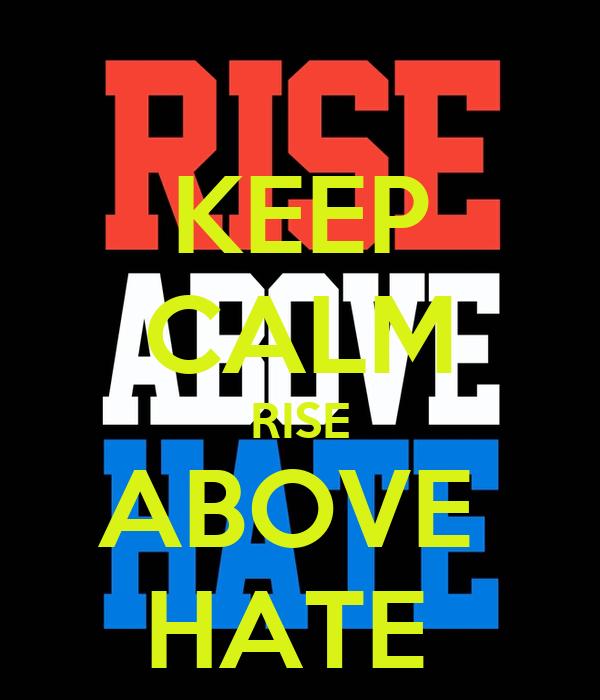 KEEP CALM RISE ABOVE  HATE
