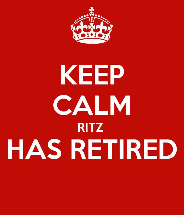 KEEP CALM RITZ  HAS RETIRED