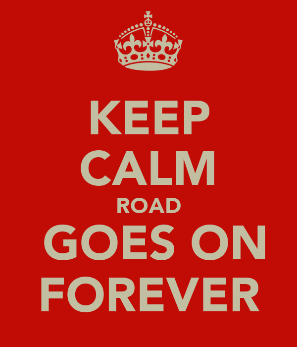 KEEP CALM ROAD  GOES ON FOREVER