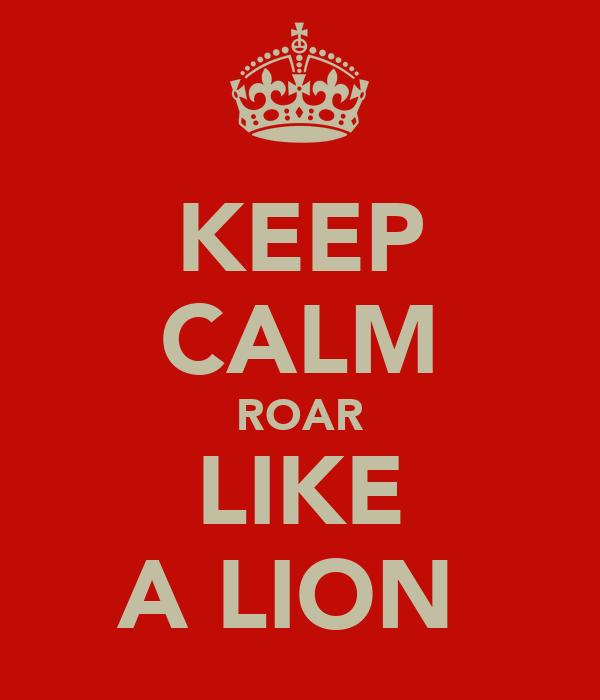 KEEP CALM ROAR LIKE A LION