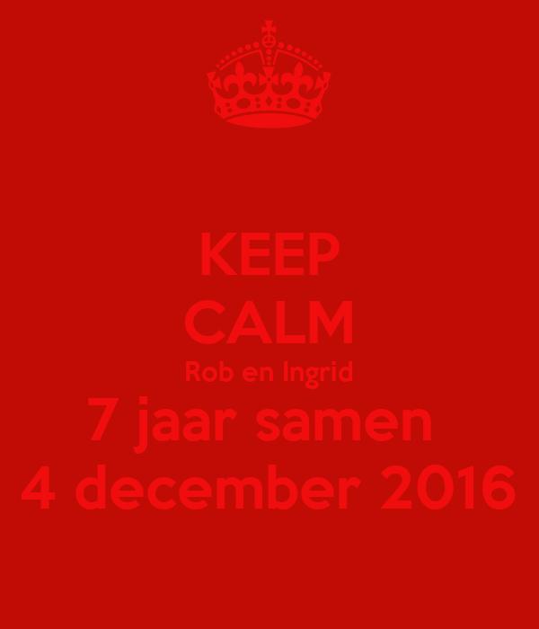 7 jaar samen KEEP CALM Rob en Ingrid 7 jaar samen 4 december 2016 Poster  7 jaar samen