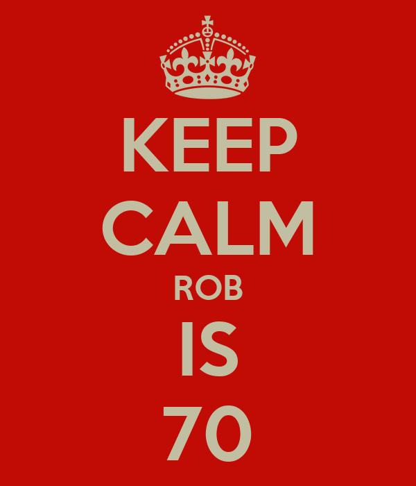 KEEP CALM ROB IS 70