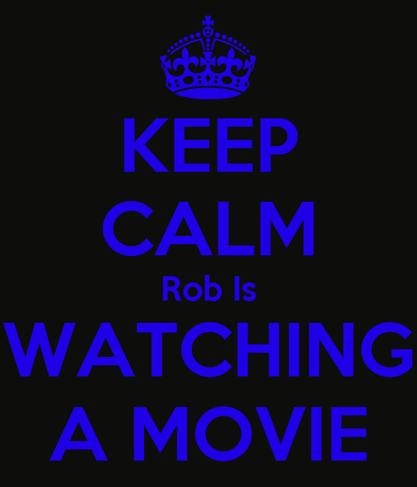 KEEP CALM Rob Is WATCHING A MOVIE