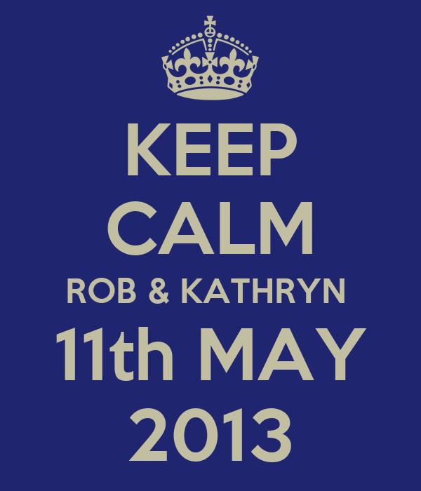 KEEP CALM ROB & KATHRYN  11th MAY 2013