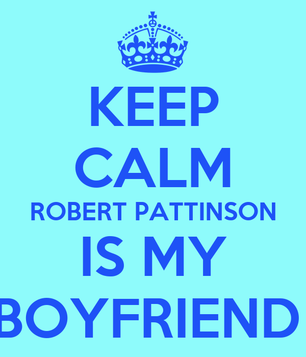 KEEP CALM ROBERT PATTINSON IS MY BOYFRIEND