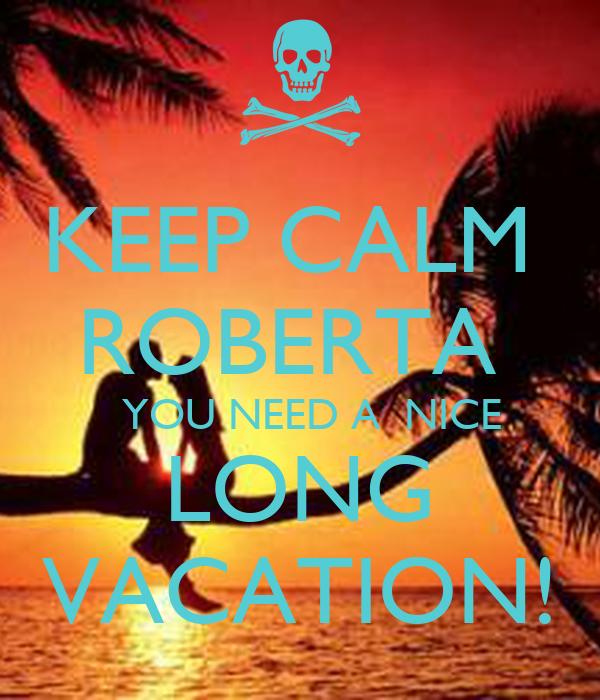 KEEP CALM  ROBERTA    YOU NEED A  NICE LONG VACATION!