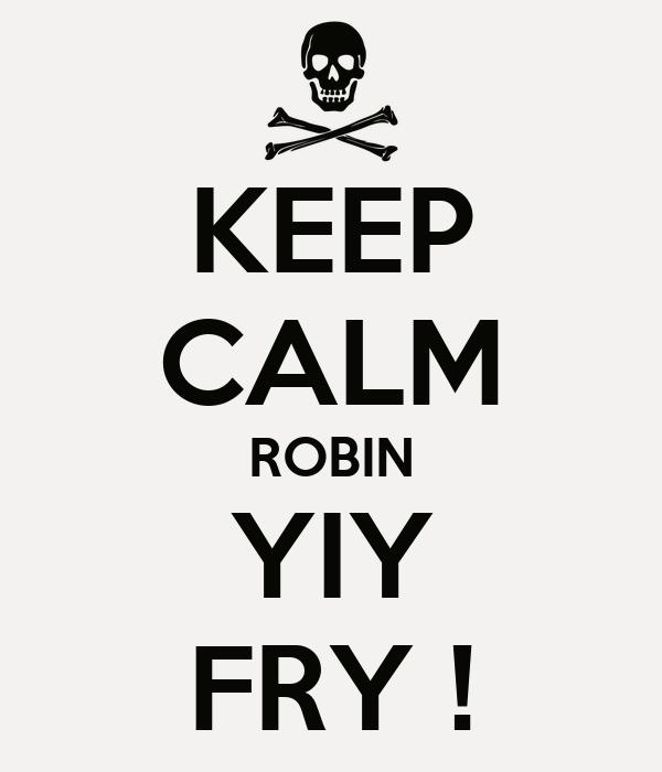 KEEP CALM ROBIN YIY FRY !