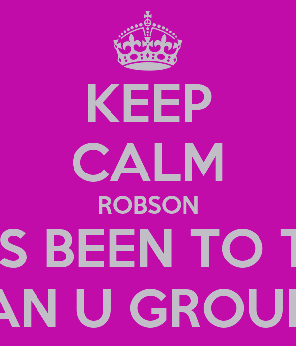 KEEP CALM ROBSON HAS BEEN TO THE MAN U GROUND