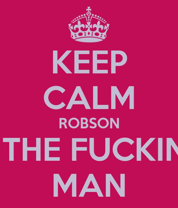 KEEP CALM ROBSON IS THE FUCKING MAN