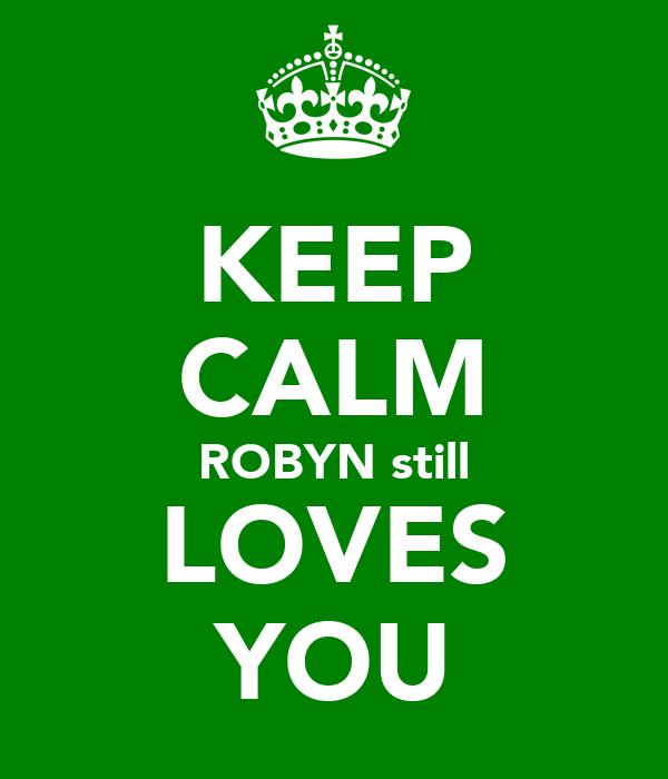KEEP CALM ROBYN still LOVES YOU