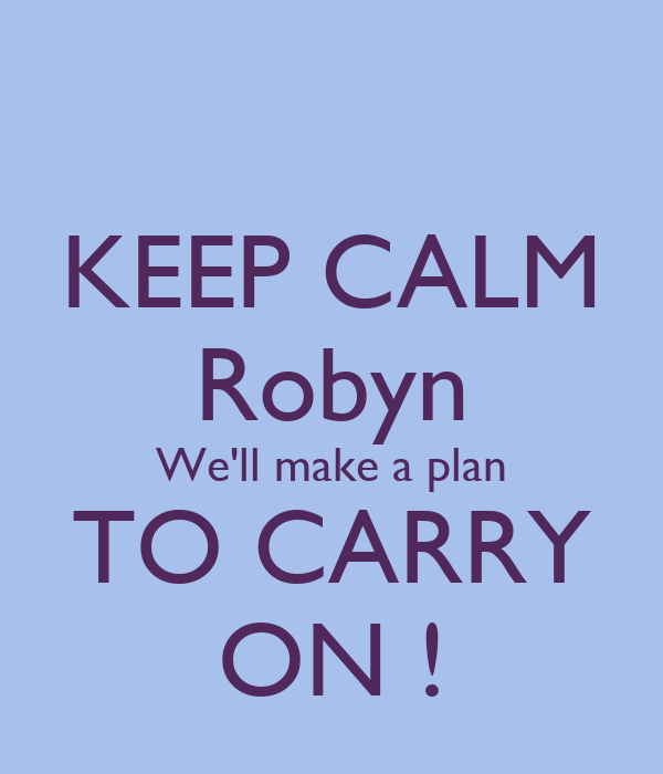 KEEP CALM Robyn We'll make a plan TO CARRY ON !