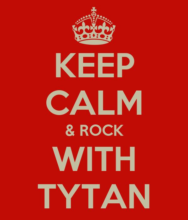 KEEP CALM & ROCK WITH TYTAN
